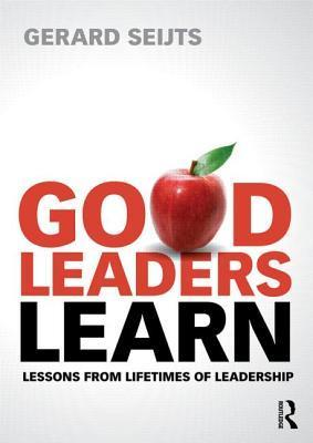 Good Leaders Learn: Lessons from Lifetimes of Leadership  by  Gerard Seijts