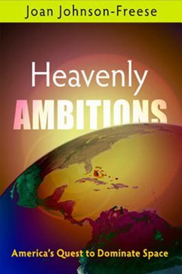 Heavenly Ambitions: Americas Quest to Dominate Space Joan Johnson-Freese