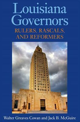 Louisiana Governors: Rulers, Rascals, and Reformers  by  Walter G. Cowan