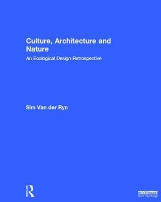 Culture, Architecture and Nature: An Ecological Design Retrospective Sim Van Der Ryn