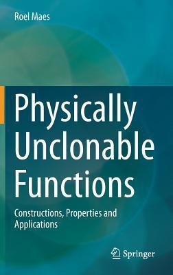 Physically Unclonable Functions: Constructions, Properties and Applications Roel Maes