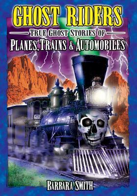 Ghost Riders: True Stories of Planes, Trains and Automobiles Barbara Smith