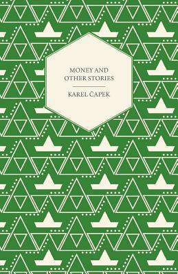 Money and Other Stories with a Foreword  by  John Galsworthy by Karel Čapek