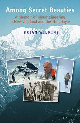 Among Secret Beauties: A Memoir of Mountaineering in New Zealand and Himalayas Brian Wilkins