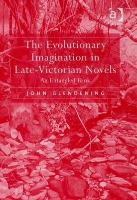 The Evolutionary Imagination in Late-Victorian Novels: An Entangled Bank  by  John Glendening