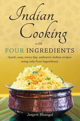 Indian Cooking with Four Ingredients: Quick, Easy, Every Day, Authentic Indian Recipes Using Only Four Ingredients  by  Jasprit Bhangal