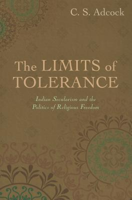 The Limits of Tolerance: Indian Secularism and the Politics of Religious Freedom  by  C.S. Adcock