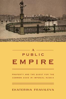 A Public Empire: Property and the Quest for the Common Good in Imperial Russia E.A. Pravilova