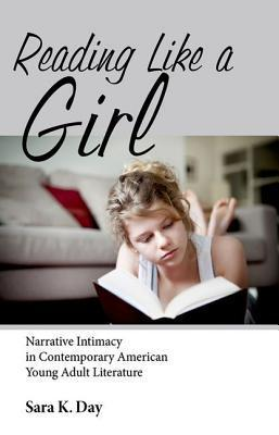 Reading Like a Girl: Narrative Intimacy in Contemporary American Young Adult Literature  by  Sara K. Day