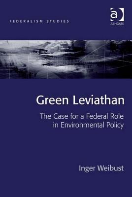 Green Leviathan: The Case for a Federal Role in Environmental Policy  by  Inger Weibust