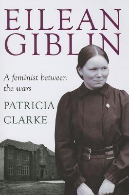 Eilean Giblin: A Feminist Between the Wars  by  Patricia Clarke