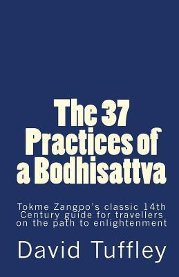 The 37 Practices of a Bodhisattva: Tokme Zangpos Classic 14th Century Guide for Travellers on the Path to Enlightenment  by  David Tuffley
