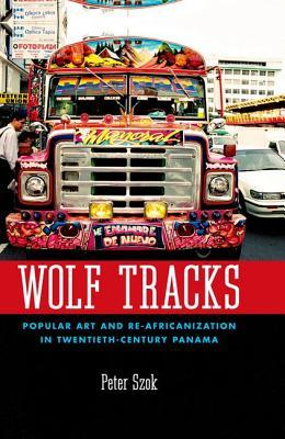 Wolf Tracks: Popular Art and Re-Africanization in Twentieth-Century Panama  by  Peter A. Szok