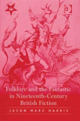 Folklore and the Fantastic in Nineteenth-Century British Fiction  by  Jason Marc Harris