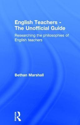 English Teachers - The Unofficial Guide: Researching the Philosophies of English Teachers Bethan Marshall