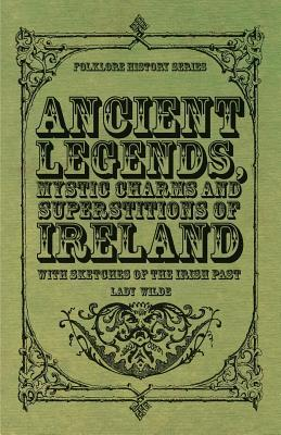 Ancient Legends, Mystic Charms and Superstitions of Ireland - With Sketches of the Irish Past Jane Francesca Wilde