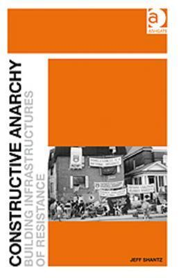 Constructive Anarchy: Building Infrastructures of Resistance Jeff Shantz