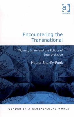 Encountering the Transnational: Women, Islam and the Politics of Interpretation Gender in a Global/Local World Meena Sharifyfunk