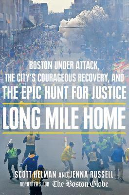 Long Mile Home: Boston Under Attack, the Citys Courageous Recovery, and the Epic Hunt for Justice  by  Scott Helman