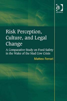 Risk Perception, Culture, and Legal Change: A Comparative Study on Food Safety in the Wake of the Mad Cow Crisis Matteo Ferrari