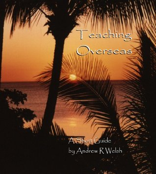 Teaching Overseas - A Short Guide Andrew R. Welsh