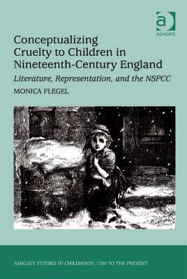 Conceptualizing Cruelty to Children in Nineteenth-Century England: Literature, Representation, and the Nspcc  by  Monica Flegel
