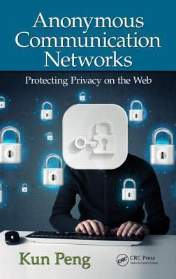 Anonymous Communication Networks: Protecting Privacy on the Web Kun Peng