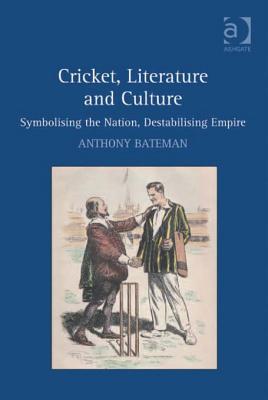 Cricket, Literature and Culture: Symbolising the Nation, Destabilising Empire Anthony Bateman