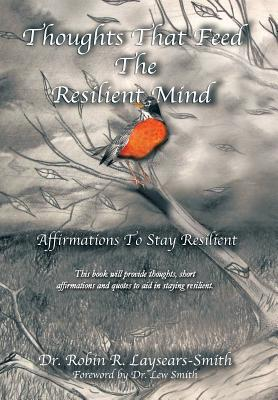 Thoughts That Feed the Resilient Mind: Affirmations, Thoughts to Stay Resilient Dr Robin R Laysears-Smith