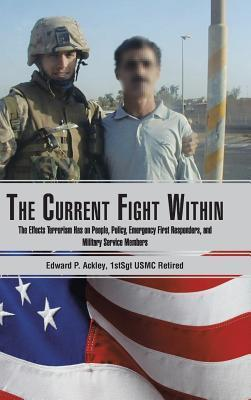 The Current Fight Within: The Effects Terrorism Has on People, Policy, Emergency First Responders, and Military Service Members Edward P. Ackley