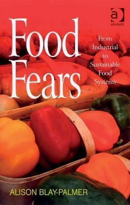 Food Fears: From Industrial to Sustainable Food Systems  by  Alison Blay-palmer