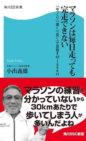 マラソンは毎日走っても完走できない 「ゆっくり」「速く」「長く」で目指す42・195キロ (角川SSC新書)  by  小出 義雄