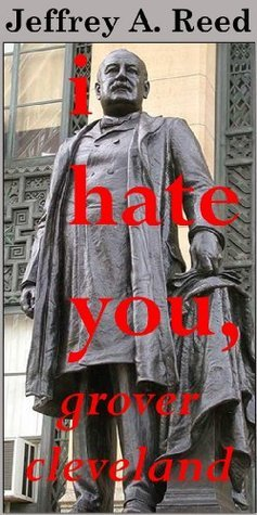 I Hate You, Grover Cleveland  by  Jeffrey A. Reed