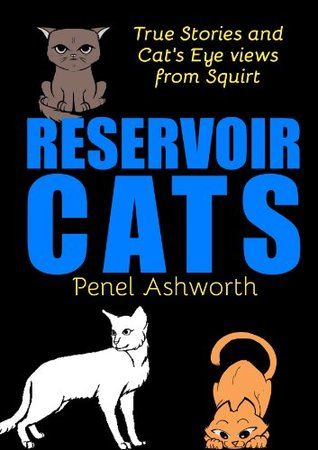 Reservoir Cats: True Stories and Cats Eye Views from Squirt  by  Penel Ashworth