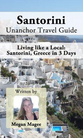 Santorini Unanchor Travel Guide - Santorini, Greece in 3 Days: Living like a Local Megan Magee