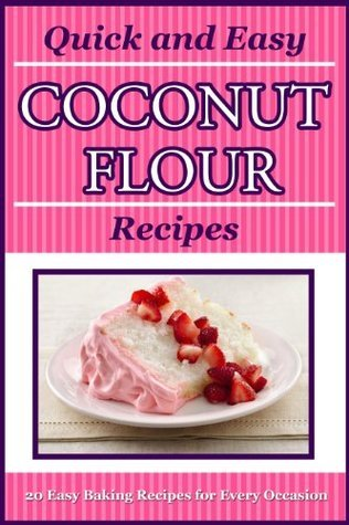 Quick and Easy Coconut Flour Recipes: Perfect for Paleo, Celiac and Gluten Free Diets London Sky Books