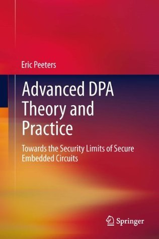Advanced Dpa Theory and Practice: Towards the Security Limits of Secure Embedded Circuits  by  Eric Peeters