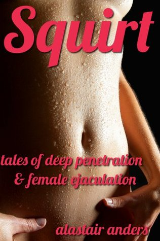 Squirt: Tales of Deep Penetration and Female Ejaculation  by  Alastair Anders