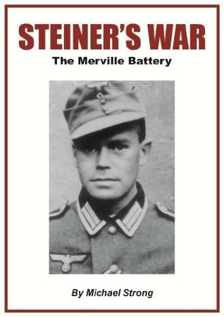 Steiners War: The Merville Battery  by  Michael  Strong