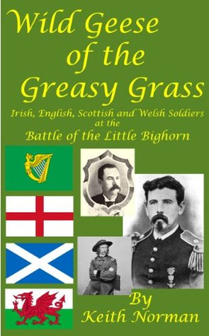 Wild Geese of the Greasy Grass: Irish, English, Scottish and Welsh Soldiers at the Battle of the Little Bighorn  by  Keith Norman