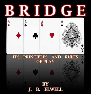 BRIDGE : ITS PRINCIPLES AND RULES OF PLAY  by  J.B. ELWELL