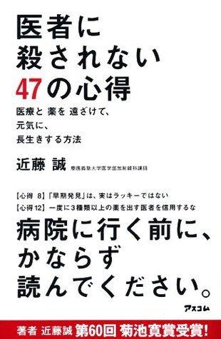 医者に殺されない47の心得 医療と薬を遠ざけて、元気に、長生きする方法 (アスコムBOOKS) (Japanese Edition)  by  近藤 誠