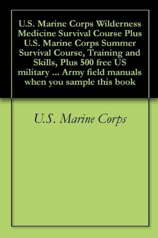 U.S. Marine Corps Wilderness Medicine Survival Course Plus U.S. Marine Corps Summer Survival Course, Training and Skills, Plus 500 free US military manuals ... Army field manuals when you sample this book U.S. Department of Defense