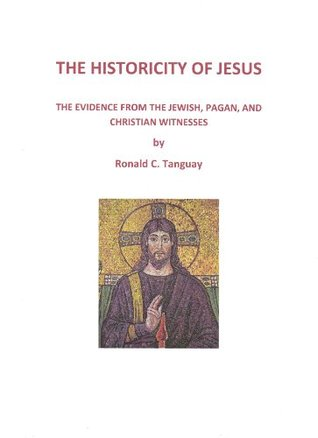 The Historicity of Jesus: The Evidence from Jewish, Pagan, and Christian Witnesses  by  Ronald Tanguay