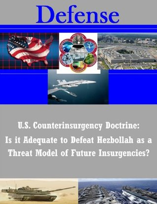 U.S. Counterinsurgency Doctrine: Is it Adequate to Defeat Hezbollah as a Threat Model of Future Insurgencies?  by  Kellie S. Rourke