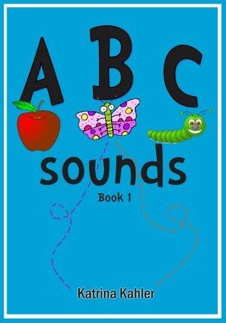 ABC Sounds: Phonics Alphabet Book 1: 3 ABC Sight Words Books (Kindergarten, Preschool and First Grade) Katrina Kahler