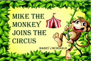 Mike The Monkey Joins The Circus  by  Barry J. McDonald