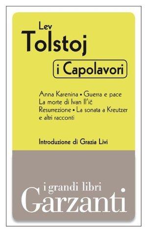 I capolavori: Anna Karenina - Guerra e pace - La morte di Ivan Ilič - Resurrezione - La sonata a Kreutzer e altri racconti Leo Tolstoy