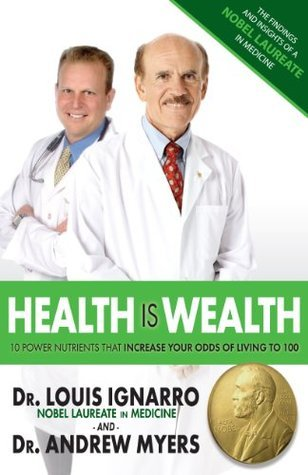 Health is Wealth: 10 Power Nutrients That Increase Your Odds Of Living To 100  by  Louis J. Ignarro