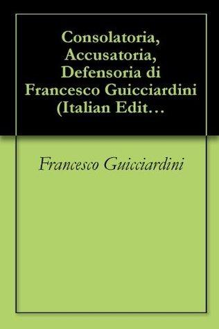 Consolatoria, Accusatoria, Defensoria di Francesco Guicciardini  by  Francesco Guicciardini